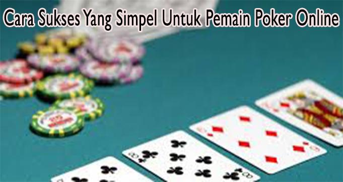 Cara Sukses Yang Simpel Untuk Pemain Poker Online