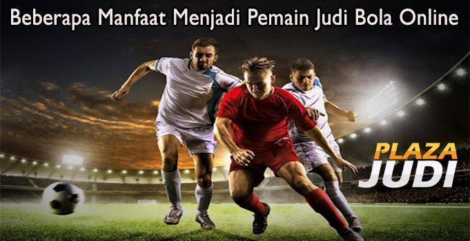 Beberapa Manfaat Menjadi Pemain Judi Bola Online